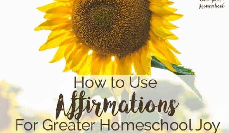How To Use Affirmations For Greater Homeschool Joy